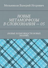 Валерий Мельников -НОВЫЕ МЕТАМОРФОЗЫ ВСЛОВОЗНАНИЯ–05. (НОВЫЕ ВОЗМОЖНОСТИ НОВЫХ ЗНАНИЙ)