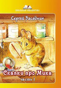 Сергей Засядкин -Сказки про Мика. Часть 1