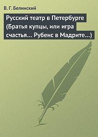 В. Г. Белинский -Русский театр в Петербурге (Братья купцы, или игра счастья… Рубенс в Мадрите…)