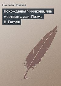 Николай Полевой -Похождения Чичикова, или мертвые души. Поэма Н. Гоголя