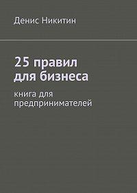 Денис Никитин - 25правил для бизнеса
