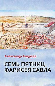 Александр Андреев -Семь пятниц Фарисея Савла