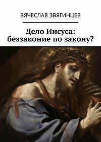 Вячеслав Звягинцев -Дело Иисуса: беззаконие позакону?