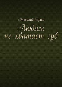 Вячеслав Прах - Людям нехватаетгуб