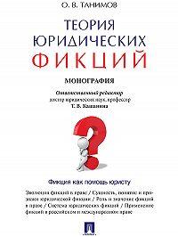 Олег Танимов -Теория юридических фикций. Монография