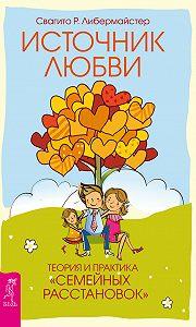 Свагито Либермайстер -Источник любви. Теория и практика «семейных расстановок»
