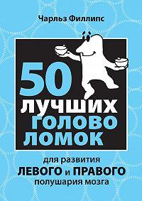 Чарльз Филлипс - 50 лучших головоломок для развития левого и правого полушария мозга