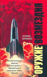 Дэвид Ирвинг - Оружие возмездия. Баллистические ракеты Третьего рейха – британская и немецкая точки зрения