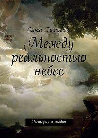 Ольга Пахомова -Между реальностью небес. История олюбви