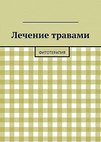 Коллектив авторов, Алишер Абдалиев - Лечение травами. Фитотерапия