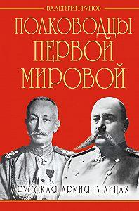 Валентин Рунов - Полководцы Первой Мировой. Русская армия в лицах