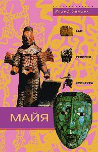 Ральф Уитлок -Майя. Быт, религия, культура
