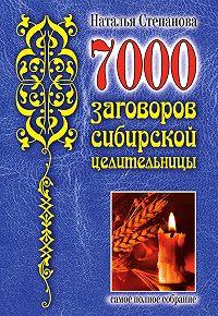 Наталья Ивановна Степанова - 7000 заговоров сибирской целительницы