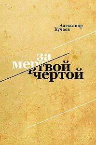 Александр Кучаев -За мертвой чертой