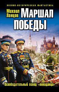 Михаил Ланцов -Маршал Победы. Освободительный поход «попаданца»