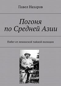 Павел Назаров -Погоня поСреднейАзии. Побег отленинской тайной полиции