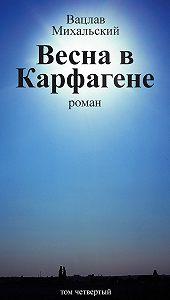 Вацлав Михальский -Собрание сочинений в десяти томах. Том четвертый. Весна в Карфагене