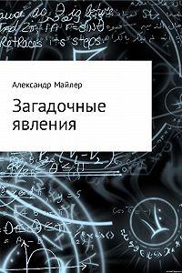 Александр Майлер -Загадочные явления