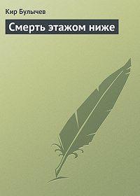 Кир Булычев -Смерть этажом ниже