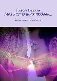 Инесса Нежная -Моя настоящая любовь… Любовно-фантастический роман