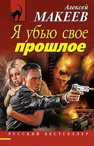 Алексей Макеев - Я убью свое прошлое