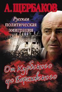 Алексей Щербаков -Русская политическая эмиграция. От Курбского до Березовского