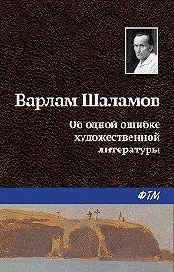 Варлам Шаламов -Об одной ошибке художественной литературы