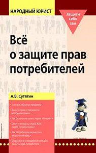 Алексей Сутягин - Всё о защите прав потребителей