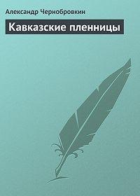 Александр Чернобровкин -Кавказские пленницы
