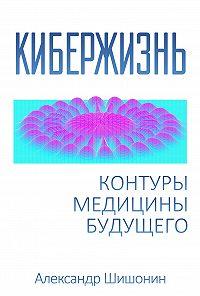 Александр Шишонин -Кибержизнь. Контуры медицины будущего