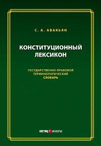 Сурен Авакьян -Конституционный лексикон. Государственно-правовой терминологический словарь