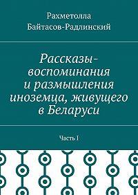 Рахметолла Байтасов-Радлинский -Рассказы-воспоминания иразмышления иноземца, живущего вБеларуси. ЧастьI