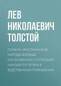 Лев Толстой -Почему христианские народы вообще и в особенности русский находятся теперь в бедственном положении