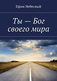 Ефим Небесный -Ты– Бог своегомира