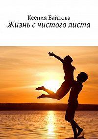 Ксения Байкова -Жизнь счистого листа