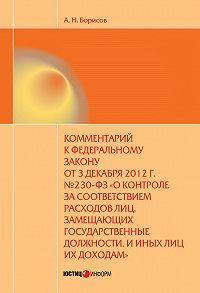 А. Н. Борисов - Комментарий к Федеральному закону от 3 декабря 2012 г. №230-ФЗ «О контроле за соответствием расходов лиц, замещающих государственные должности, и иных лиц их доходам» (постатейный)
