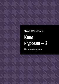 Яков Фельдман -Кино иуровни–2. Последняя надежда