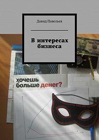 Давид Павельев - Винтересах бизнеса