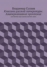 Владимир Сулаев - Классики русской литературы. Альтернативное прочтение. или Почему надо иногда чистить элиту