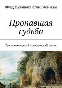 Фуад Гасымлы -Пропавшая судьба. Приключенческий исторический роман