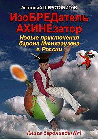 Анатолий Шерстобитов -ИзоБРЕДатель-АХИНЕзатор. Новые приключения барона Мюнхгаузена в России