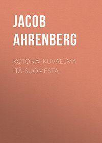 Jacob Ahrenberg -Kotona: Kuvaelma Itä-Suomesta