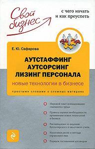 Елена Сафарова -Аутстаффинг, аутсорсинг, лизинг персонала: новые технологии в бизнесе