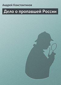 Андрей Константинов - Дело о пропавшей России