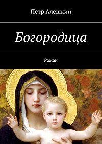 Петр Алешкин -Богородица. Роман