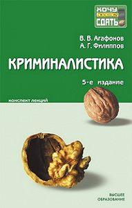 Владимир Васильевич Агафонов, Александр Георгиевич Филиппов - Криминалистика: конспект лекций