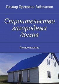 Ильвир Зайнуллин -Строительство загородных домов. Полное издание