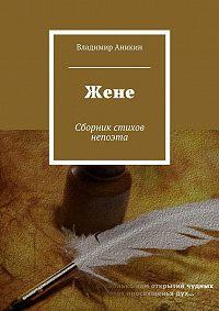Владимир Аникин -Жене. Сборник стихов непоэта
