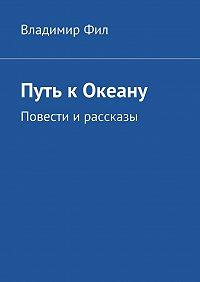 Владимир Фил -Путь кОкеану. Повести ирассказы