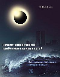 В. Ю. Лисицын -Почему человечество приближает конец света? Пути выхода из трагической ситуации на земле